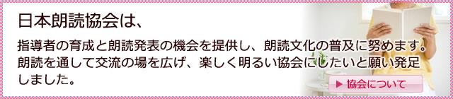 日本朗読協会は、指導者の育成と朗読発表の機会を提供し、朗読文化の普及に努めます。朗読を通して交流の場を広げ、楽しく明るい協会にしたいと願い発足しました。日本朗読協会は、朗読の楽しさや素晴らしさを広めます。基礎練習などを生活の中に楽しく取り入れていただけるテキストなども発信します。この協会を通し朗読の素晴らしさを一人でも多く体験していただければ幸いです。